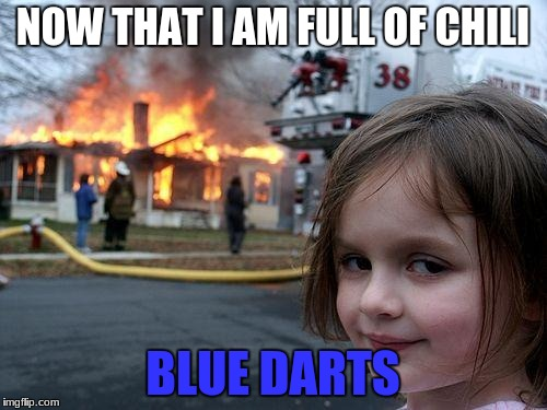 Disaster Girl Meme | NOW THAT I AM FULL OF CHILI BLUE DARTS | image tagged in memes,disaster girl | made w/ Imgflip meme maker