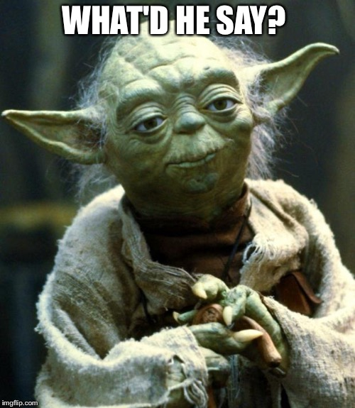 Star Wars Yoda Meme | WHAT'D HE SAY? | image tagged in memes,star wars yoda | made w/ Imgflip meme maker