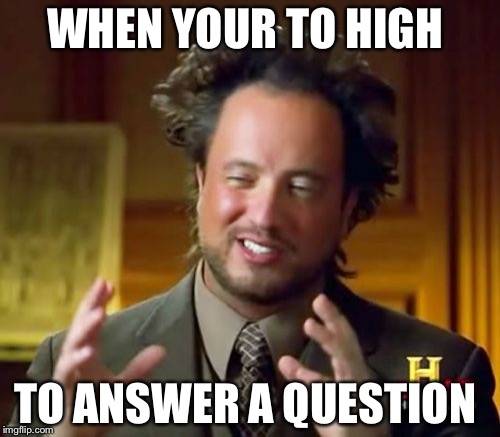 Ancient Aliens Meme | WHEN YOUR TO HIGH TO ANSWER A QUESTION | image tagged in memes,ancient aliens | made w/ Imgflip meme maker