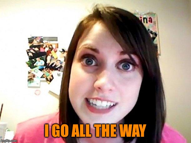 Overly Attached Girlfriend Pink | I GO ALL THE WAY | image tagged in overly attached girlfriend pink | made w/ Imgflip meme maker