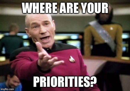 Picard Wtf Meme | WHERE ARE YOUR PRIORITIES? | image tagged in memes,picard wtf | made w/ Imgflip meme maker