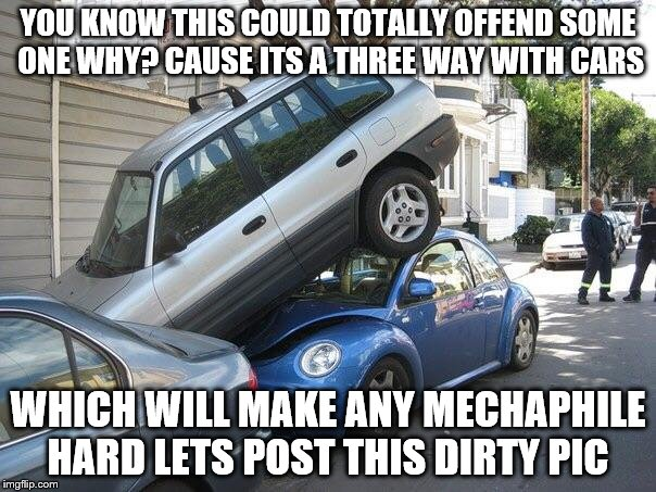 Car parking  | YOU KNOW THIS COULD TOTALLY OFFEND SOME ONE WHY? CAUSE ITS A THREE WAY WITH CARS WHICH WILL MAKE ANY MECHAPHILE HARD LETS POST THIS DIRTY PI | image tagged in car parking | made w/ Imgflip meme maker