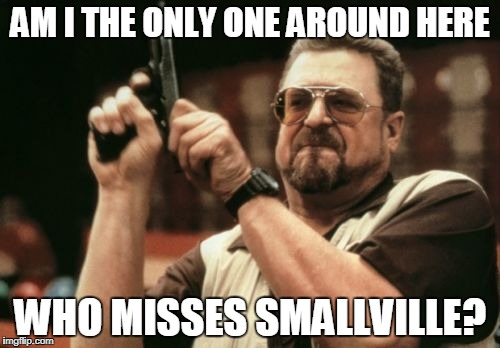 Am I The Only One Around Here Meme | AM I THE ONLY ONE AROUND HERE WHO MISSES SMALLVILLE? | image tagged in memes,am i the only one around here | made w/ Imgflip meme maker