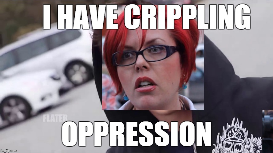 I HAVE CRIPPLING OPPRESSION | image tagged in feminism | made w/ Imgflip meme maker