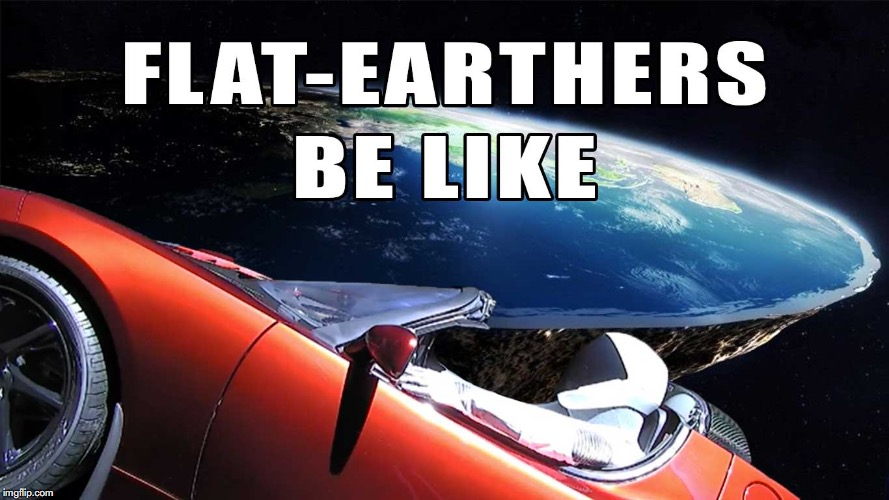 Space X Flat-Earther | image tagged in flat earth,spacex,tesla,flat earther,earth and tesla,starman | made w/ Imgflip meme maker