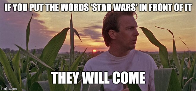 the truth about Star Wars | IF YOU PUT THE WORDS 'STAR WARS' IN FRONT OF IT THEY WILL COME | image tagged in star wars | made w/ Imgflip meme maker