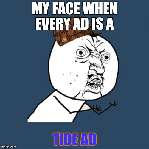 Y U No Meme | MY FACE WHEN EVERY AD IS A TIDE AD | image tagged in memes,y u no,scumbag | made w/ Imgflip meme maker