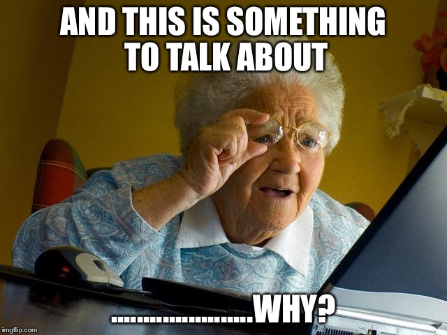 Grandma Finds The Internet Meme | AND THIS IS SOMETHING TO TALK ABOUT ......................WHY? | image tagged in memes,grandma finds the internet | made w/ Imgflip meme maker