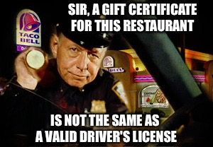 Sorry occifer. | SIR, A GIFT CERTIFICATE FOR THIS RESTAURANT IS NOT THE SAME AS A VALID DRIVER'S LICENSE | image tagged in funny,memes,police,dui | made w/ Imgflip meme maker