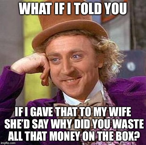 Creepy Condescending Wonka Meme | WHAT IF I TOLD YOU IF I GAVE THAT TO MY WIFE SHE'D SAY WHY DID YOU WASTE ALL THAT MONEY ON THE BOX? | image tagged in memes,creepy condescending wonka | made w/ Imgflip meme maker