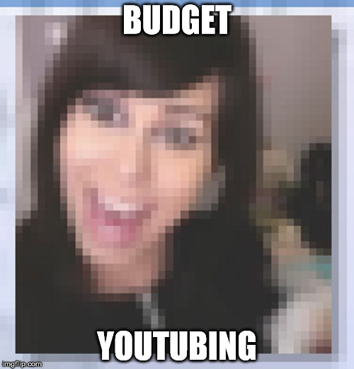 BUDGET YOUTUBING | image tagged in budgetyoutuber | made w/ Imgflip meme maker