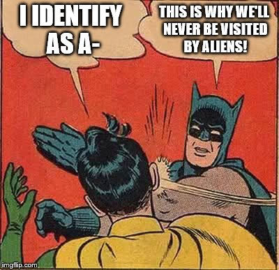 Batman Slapping Robin Meme | I IDENTIFY AS A- THIS IS WHY WE'LL NEVER BE VISITED BY ALIENS! | image tagged in memes,batman slapping robin | made w/ Imgflip meme maker