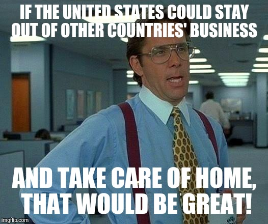 That Would Be Great Meme | IF THE UNITED STATES COULD STAY OUT OF OTHER COUNTRIES' BUSINESS AND TAKE CARE OF HOME, THAT WOULD BE GREAT! | image tagged in memes,that would be great | made w/ Imgflip meme maker