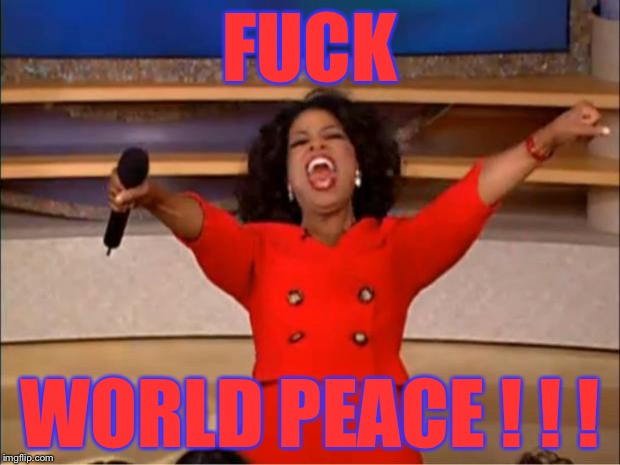 Oprah You Get A Meme | F**K WORLD PEACE ! ! ! | image tagged in memes,oprah you get a | made w/ Imgflip meme maker