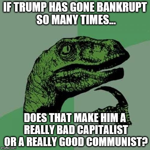 Trump: A bad capitalist or a good communist? | IF TRUMP HAS GONE BANKRUPT SO MANY TIMES... DOES THAT MAKE HIM A REALLY BAD CAPITALIST OR A REALLY GOOD COMMUNIST? | image tagged in memes,philosoraptor,donald trump,communism and capitalism | made w/ Imgflip meme maker