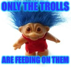 Troll | ONLY THE TROLLS ARE FEEDING ON THEM | image tagged in troll | made w/ Imgflip meme maker
