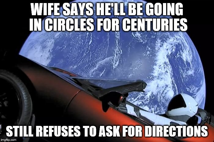 Men and their cars. The saga enters a new dimension. | WIFE SAYS HE'LL BE GOING IN CIRCLES FOR CENTURIES STILL REFUSES TO ASK FOR DIRECTIONS | image tagged in tesla space car,spacex,elon musk | made w/ Imgflip meme maker