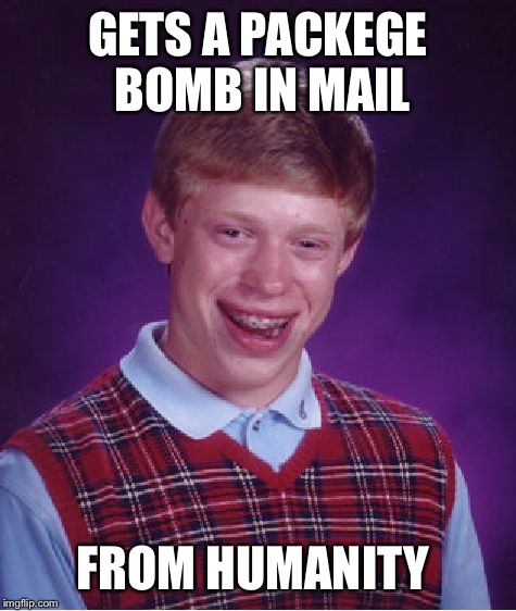 Bad Luck Brian Meme | GETS A PACKEGE BOMB IN MAIL FROM HUMANITY | image tagged in memes,bad luck brian | made w/ Imgflip meme maker