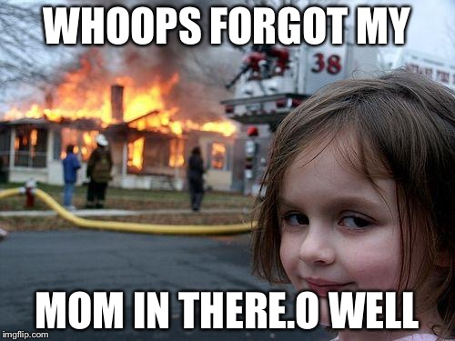 Disaster Girl Meme | WHOOPS FORGOT MY MOM IN THERE.O WELL | image tagged in memes,disaster girl | made w/ Imgflip meme maker