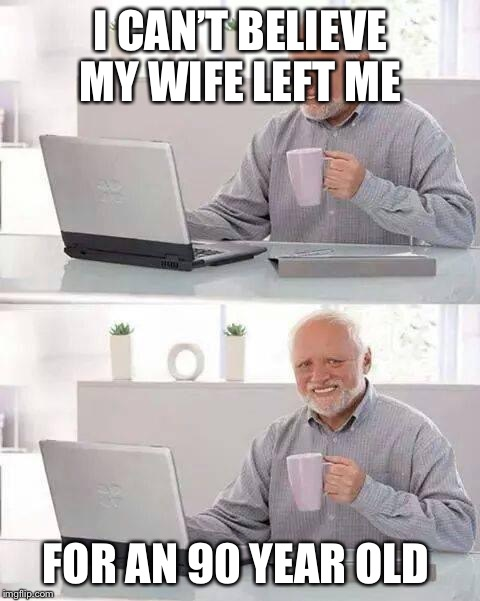 Hide the Pain Harold Meme | I CAN'T BELIEVE MY WIFE LEFT ME FOR AN 90 YEAR OLD | image tagged in memes,hide the pain harold | made w/ Imgflip meme maker