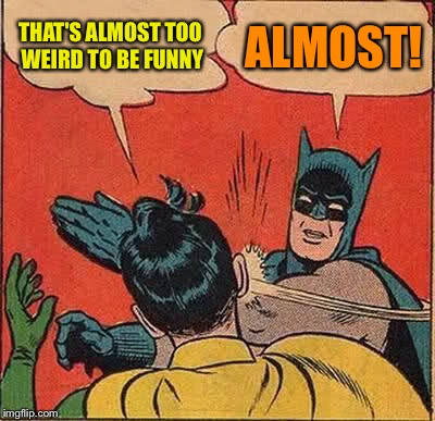 Batman Slapping Robin Meme | THAT'S ALMOST TOO WEIRD TO BE FUNNY ALMOST! | image tagged in memes,batman slapping robin | made w/ Imgflip meme maker