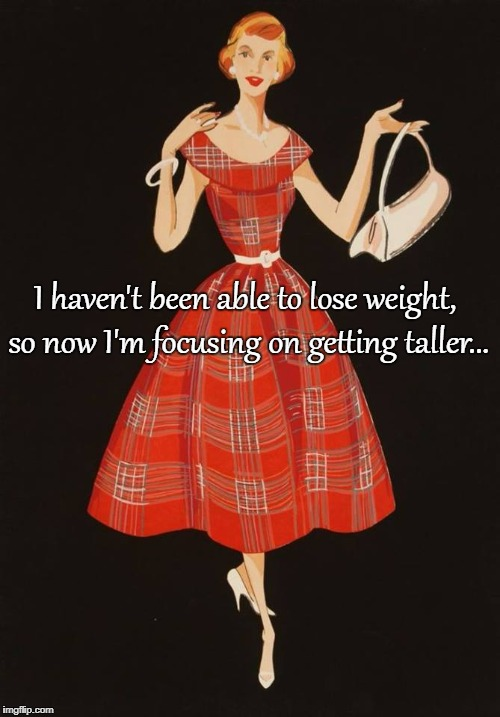 Focus... | I haven't been able to lose weight, so now I'm focusing on getting taller... | image tagged in unable,lose weight,taller | made w/ Imgflip meme maker