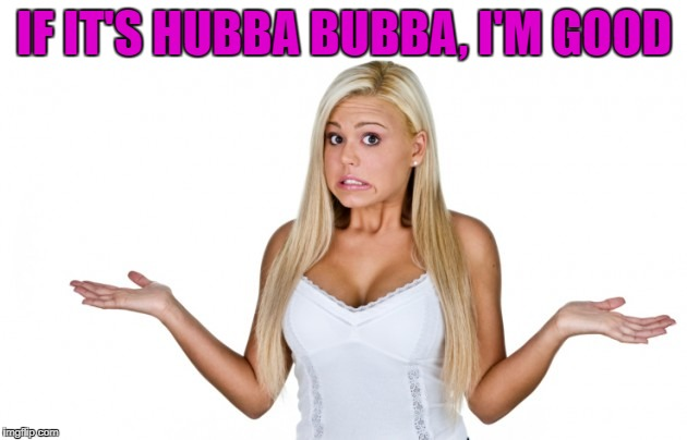 IF IT'S HUBBA BUBBA, I'M GOOD | made w/ Imgflip meme maker