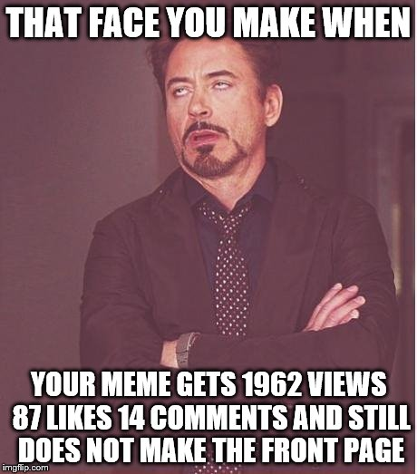Face You Make Robert Downey Jr Meme | THAT FACE YOU MAKE WHEN YOUR MEME GETS 1962 VIEWS 87 LIKES 14 COMMENTS AND STILL DOES NOT MAKE THE FRONT PAGE | image tagged in memes,face you make robert downey jr | made w/ Imgflip meme maker