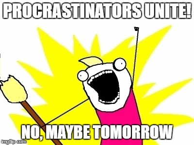 Unite! | PROCRASTINATORS UNITE! NO, MAYBE TOMORROW | image tagged in procrastination | made w/ Imgflip meme maker