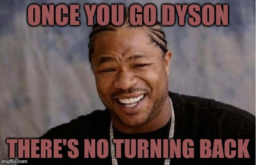 Yo Dawg Heard You Meme | ONCE YOU GO DYSON THERE'S NO TURNING BACK | image tagged in memes,yo dawg heard you | made w/ Imgflip meme maker