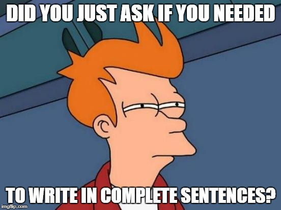 Futurama Fry Meme | DID YOU JUST ASK IF YOU NEEDED TO WRITE IN COMPLETE SENTENCES? | image tagged in memes,futurama fry | made w/ Imgflip meme maker