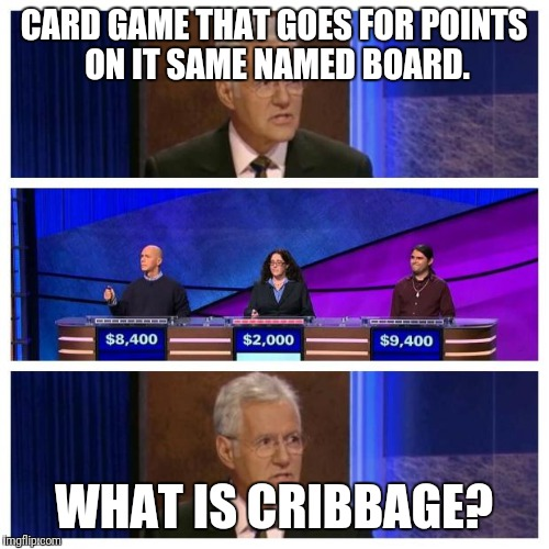 Jeopardy | CARD GAME THAT GOES FOR POINTS ON IT SAME NAMED BOARD. WHAT IS CRIBBAGE? | image tagged in jeopardy | made w/ Imgflip meme maker