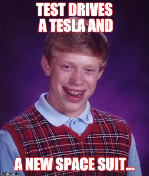 Bad Luck Brian Meme | TEST DRIVES A TESLA AND A NEW SPACE SUIT... | image tagged in memes,bad luck brian | made w/ Imgflip meme maker