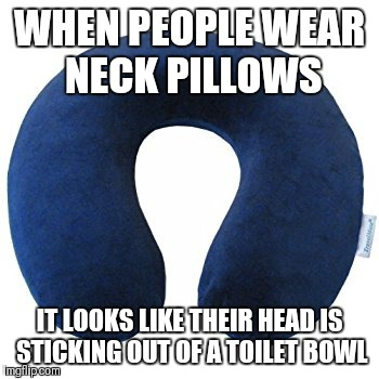 Toilet head | WHEN PEOPLE WEAR NECK PILLOWS IT LOOKS LIKE THEIR HEAD IS STICKING OUT OF A TOILET BOWL | image tagged in toilet | made w/ Imgflip meme maker