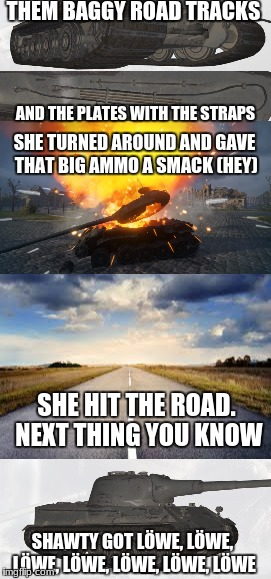 Löwe parody chorus 2/2 | THEM BAGGY ROAD TRACKS AND THE PLATES WITH THE STRAPS SHE TURNED AROUND AND GAVE THAT BIG AMMO A SMACK (HEY) SHE HIT THE ROAD. NEXT THING YO | image tagged in lwe,low,flo rida | made w/ Imgflip meme maker