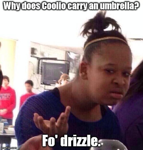 Black Girl Wat Meme | Why does Coolio carry an umbrella? Fo' drizzle. | image tagged in memes,black girl wat | made w/ Imgflip meme maker