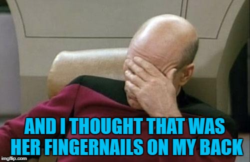 Captain Picard Facepalm Meme | AND I THOUGHT THAT WAS HER FINGERNAILS ON MY BACK | image tagged in memes,captain picard facepalm | made w/ Imgflip meme maker
