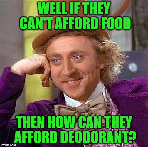 Creepy Condescending Wonka Meme | WELL IF THEY CAN'T AFFORD FOOD THEN HOW CAN THEY AFFORD DEODORANT? | image tagged in memes,creepy condescending wonka | made w/ Imgflip meme maker
