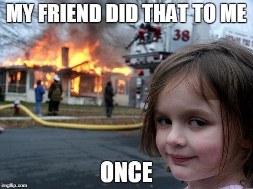 Disaster Girl Meme | MY FRIEND DID THAT TO ME ONCE | image tagged in memes,disaster girl | made w/ Imgflip meme maker