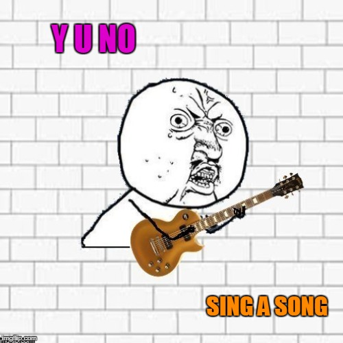 Y U NO SING A SONG | made w/ Imgflip meme maker