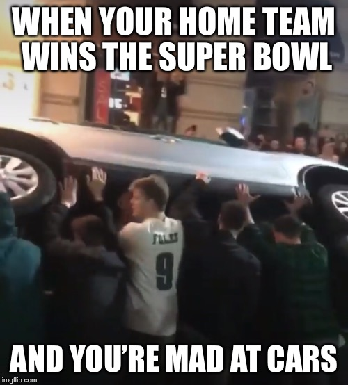 Wtf is wrong with people | WHEN YOUR HOME TEAM WINS THE SUPER BOWL AND YOU'RE MAD AT CARS | image tagged in superbowl,philadelphia eagles,vandalism,celebration,stupid people | made w/ Imgflip meme maker