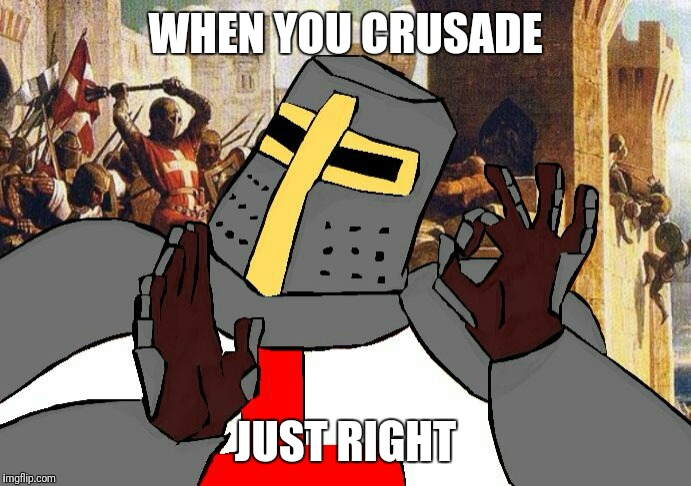 When you crusade | WHEN YOU CRUSADE JUST RIGHT | image tagged in deus vult,memes | made w/ Imgflip meme maker