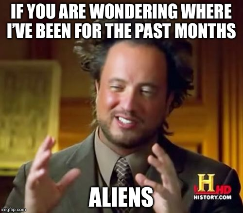 Hahahaha, I actually couldn't think of memes and ending up not being active until I forgot about ImgFlip, then remembered | IF YOU ARE WONDERING WHERE I'VE BEEN FOR THE PAST MONTHS ALIENS | image tagged in memes,ancient aliens | made w/ Imgflip meme maker