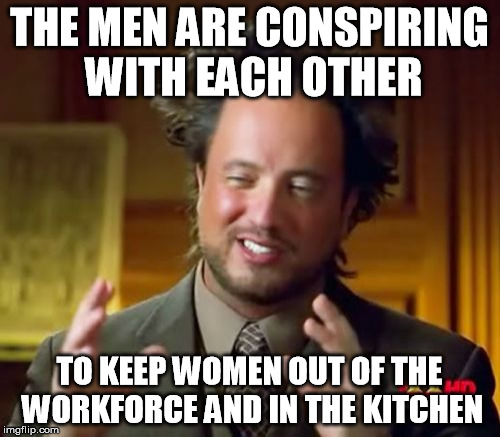 Ancient Aliens Meme | THE MEN ARE CONSPIRING WITH EACH OTHER TO KEEP WOMEN OUT OF THE WORKFORCE AND IN THE KITCHEN | image tagged in memes,ancient aliens | made w/ Imgflip meme maker