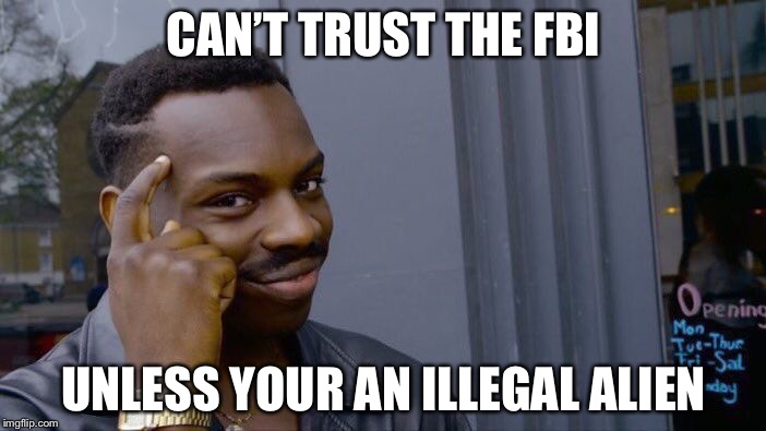 Roll Safe Think About It Meme | CAN'T TRUST THE FBI UNLESS YOUR AN ILLEGAL ALIEN | image tagged in memes,roll safe think about it | made w/ Imgflip meme maker