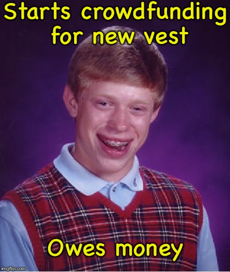 Man, that vest has been through a lot. | Starts crowdfunding for new vest Owes money | image tagged in memes,funny,bad luck brian | made w/ Imgflip meme maker