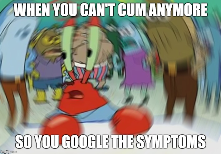 Mr Krabs Blur Meme Meme | WHEN YOU CAN'T CUM ANYMORE SO YOU GOOGLE THE SYMPTOMS | image tagged in memes,mr krabs blur meme | made w/ Imgflip meme maker