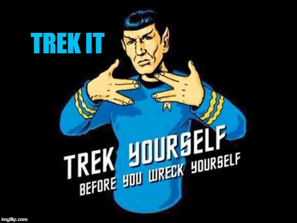 Trekkie Trek Trek | TREK IT | image tagged in trek yourself,dont you trek my shit,ill trek you up,trek it,i obtrekt,meme trek | made w/ Imgflip meme maker