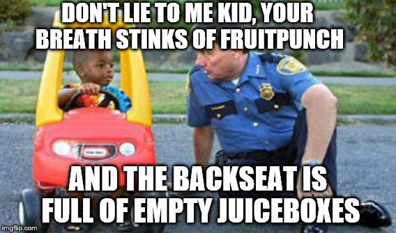 Don't drink and drive kids.  | DON'T LIE TO ME KID, YOUR BREATH STINKS OF FRUITPUNCH AND THE BACKSEAT IS FULL OF EMPTY JUICEBOXES | image tagged in memes,kid and cop,dui | made w/ Imgflip meme maker