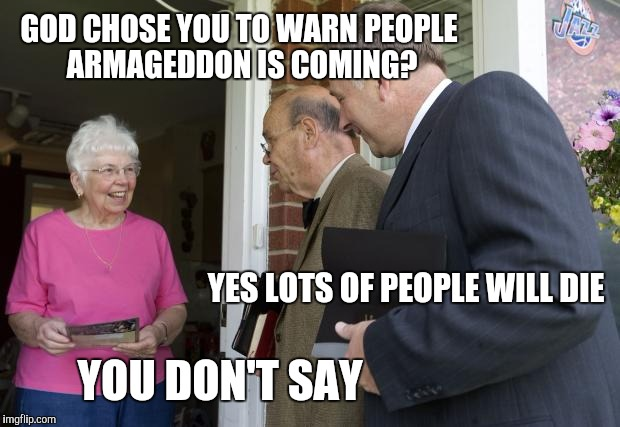 Jehovah's Witnesses | GOD CHOSE YOU TO WARN PEOPLE ARMAGEDDON IS COMING? YOU DON'T SAY YES LOTS OF PEOPLE WILL DIE | image tagged in jehovas witness,jehovah's witness | made w/ Imgflip meme maker